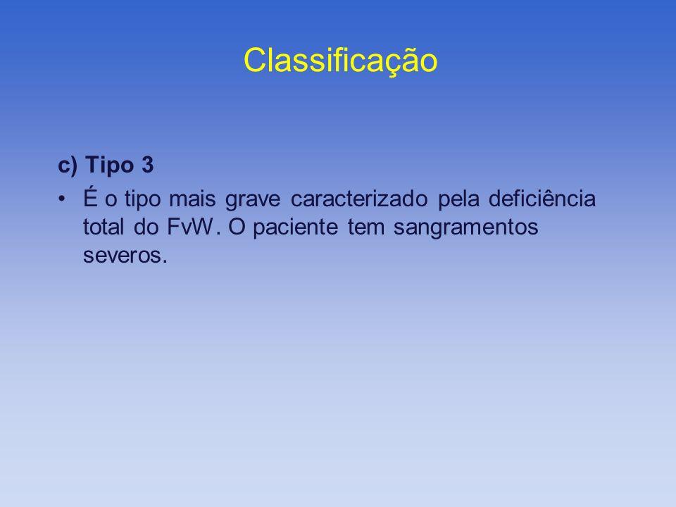 c) Tipo 3 É o tipo mais grave caracterizado pela deficiência total do FvW. O paciente tem sangramentos severos. Classificação