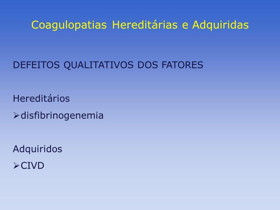 Coagulopatias Hereditárias e Adquiridas DEFEITOS QUALITATIVOS DOS FATORES Hereditários disfibrinogenemia Adquiridos CIVD