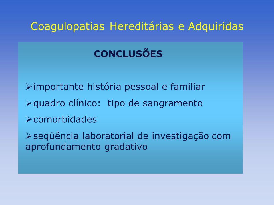 Coagulopatias Hereditárias e Adquiridas CONCLUSÕES importante história pessoal e familiar quadro clínico: tipo de sangramento comorbidades seqüência l
