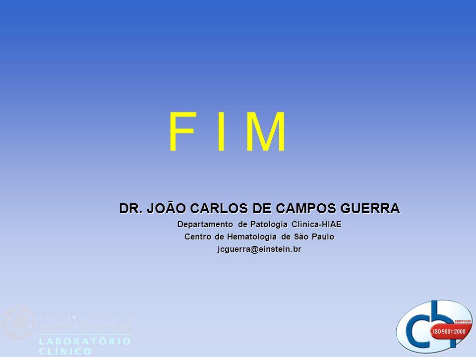 DR. JOÃO CARLOS DE CAMPOS GUERRA Departamento de Patologia Clínica-HIAE Centro de Hematologia de São Paulo jcguerra@einstein.br F I M