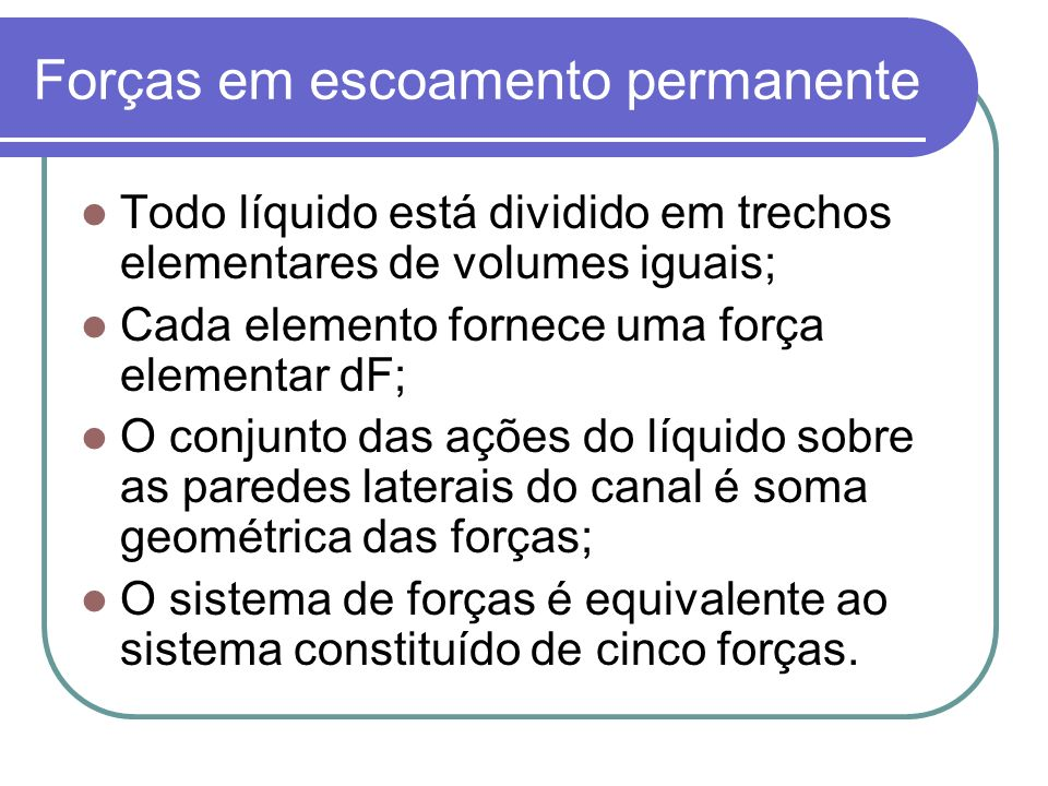 Forças em escoamento permanente Todo líquido está dividido em trechos elementares de volumes iguais; Cada elemento fornece uma força elementar dF; O conjunto das ações do líquido sobre as paredes laterais do canal é soma geométrica das forças; O sistema de forças é equivalente ao sistema constituído de cinco forças.