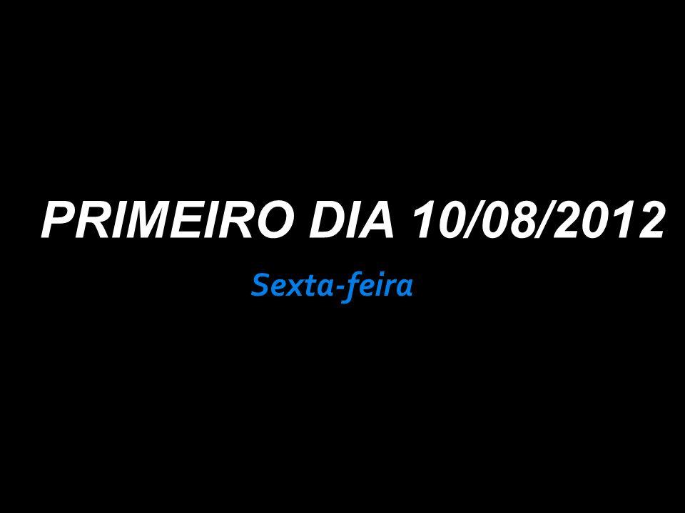 PRIMEIRO DIA 10/08/2012 Sexta-feira