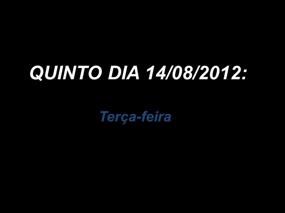 Terça-feira QUINTO DIA 14/08/2012: