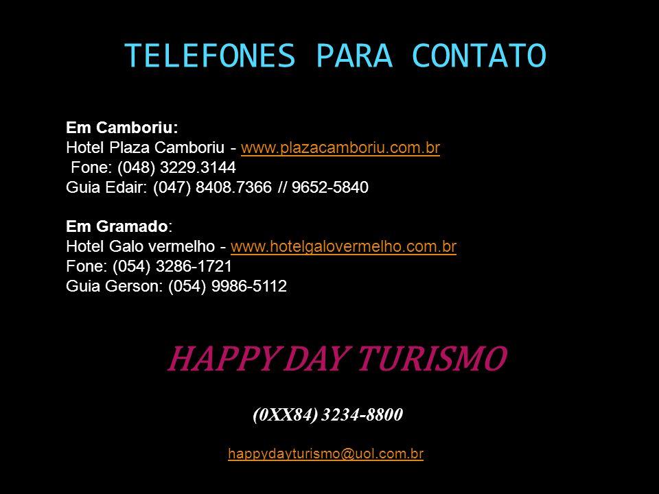 HAPPY DAY TURISMO (0XX84) 3234-8800 happydayturismo@uol.com.br TELEFONES PARA CONTATO Em Camboriu: Hotel Plaza Camboriu - www.plazacamboriu.com.brwww.plazacamboriu.com.br Fone: (048) 3229.3144 Guia Edair: (047) 8408.7366 // 9652-5840 Em Gramado: Hotel Galo vermelho - www.hotelgalovermelho.com.brwww.hotelgalovermelho.com.br Fone: (054) 3286-1721 Guia Gerson: (054) 9986-5112