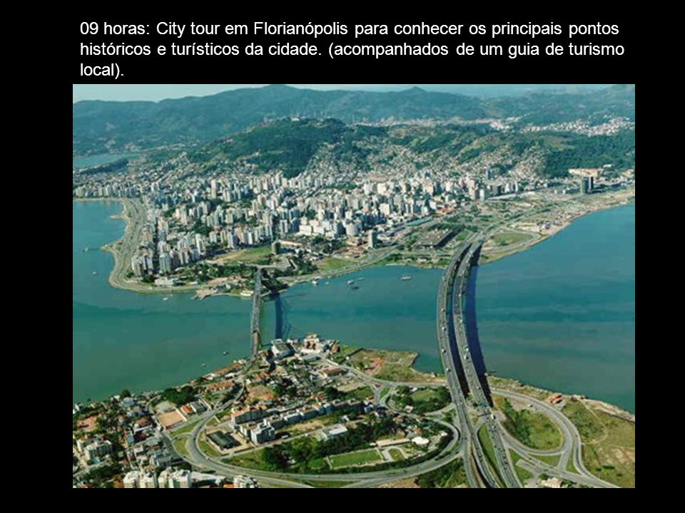 09 horas: City tour em Florianópolis para conhecer os principais pontos históricos e turísticos da cidade.