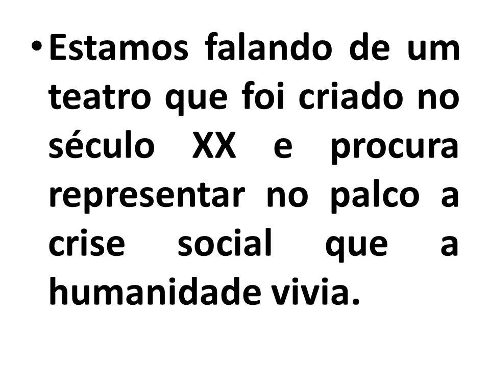 Estamos falando de um teatro que foi criado no século XX e procura representar no palco a crise social que a humanidade vivia.