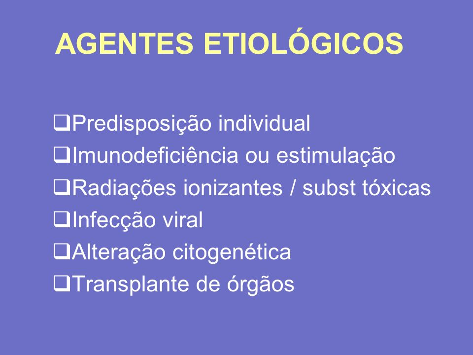 AGENTES ETIOLÓGICOS Predisposição individual Imunodeficiência ou estimulação Radiações ionizantes / subst tóxicas Infecção viral Alteração citogenétic