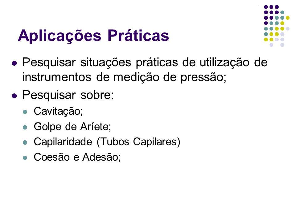 Pesquisar situações práticas de utilização de instrumentos de medição de pressão; Pesquisar sobre: Cavitação; Golpe de Aríete; Capilaridade (Tubos Capilares) Coesão e Adesão;