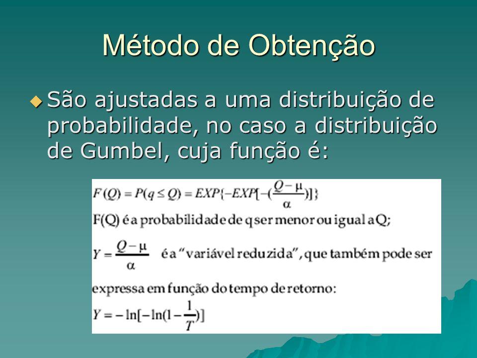 Método de Obtenção São ajustadas a uma distribuição de probabilidade, no caso a distribuição de Gumbel, cuja função é: São ajustadas a uma distribuição de probabilidade, no caso a distribuição de Gumbel, cuja função é: