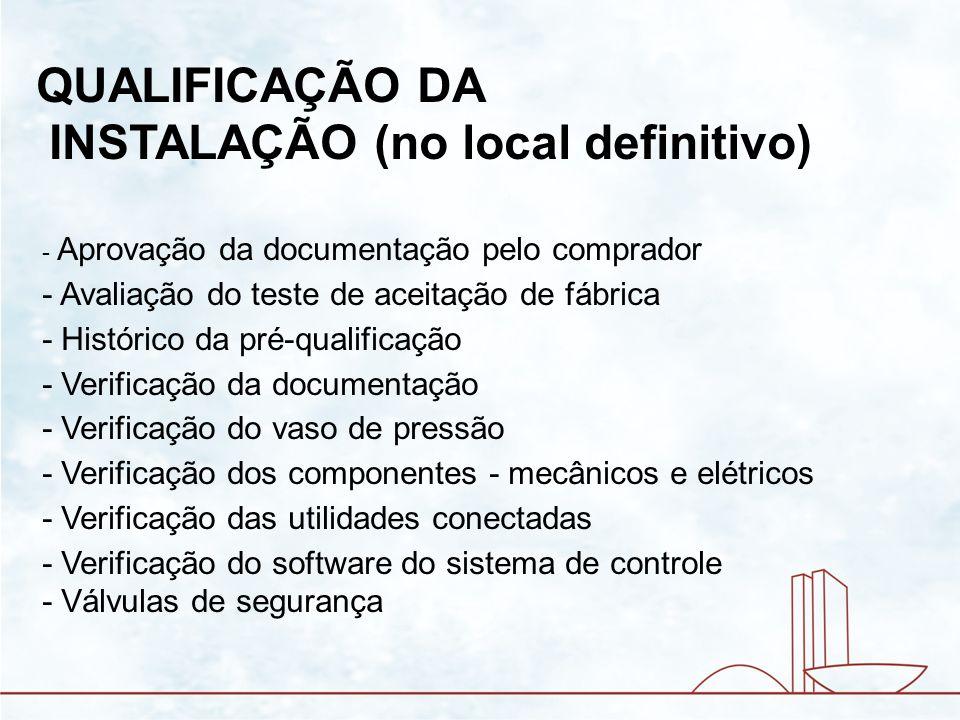 QUALIFICAÇÃO DA INSTALAÇÃO (no local definitivo) - Aprovação da documentação pelo comprador - Avaliação do teste de aceitação de fábrica - Histórico d
