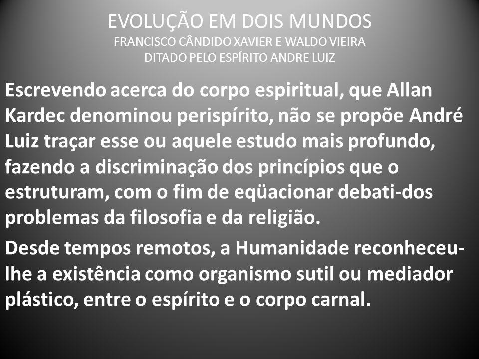 EVOLUÇÃO EM DOIS MUNDOS FRANCISCO CÂNDIDO XAVIER E WALDO VIEIRA DITADO PELO ESPÍRITO ANDRE LUIZ Escrevendo acerca do corpo espiritual, que Allan Karde
