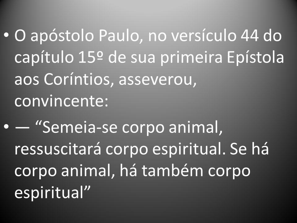 O apóstolo Paulo, no versículo 44 do capítulo 15º de sua primeira Epístola aos Coríntios, asseverou, convincente: Semeia-se corpo animal, ressuscitará