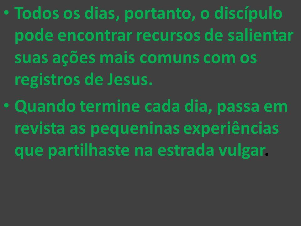 Todos os dias, portanto, o discípulo pode encontrar recursos de salientar suas ações mais comuns com os registros de Jesus. Quando termine cada dia, p