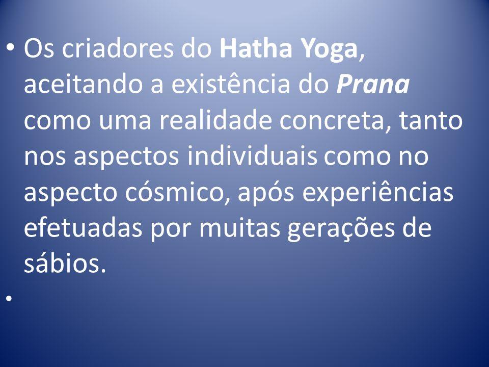 Os criadores do Hatha Yoga, aceitando a existência do Prana como uma realidade concreta, tanto nos aspectos individuais como no aspecto cósmico, após