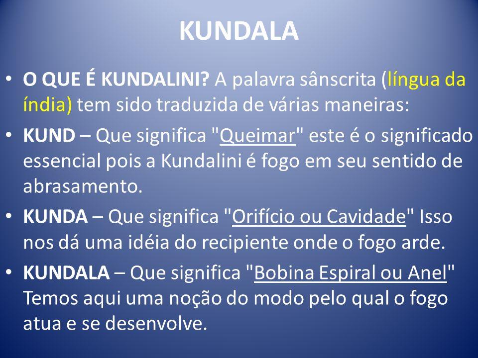 KUNDALA O QUE É KUNDALINI? A palavra sânscrita (língua da índia) tem sido traduzida de várias maneiras: KUND – Que significa