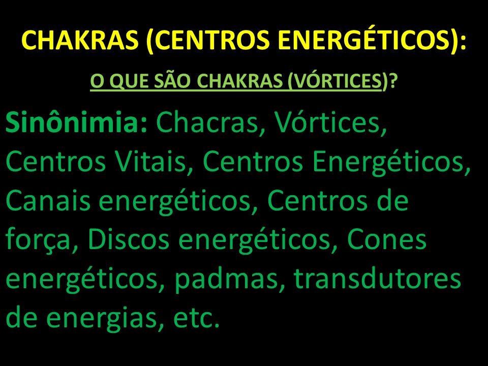 CHAKRAS (CENTROS ENERGÉTICOS): O QUE SÃO CHAKRAS (VÓRTICES)? Sinônimia: Chacras, Vórtices, Centros Vitais, Centros Energéticos, Canais energéticos, Ce