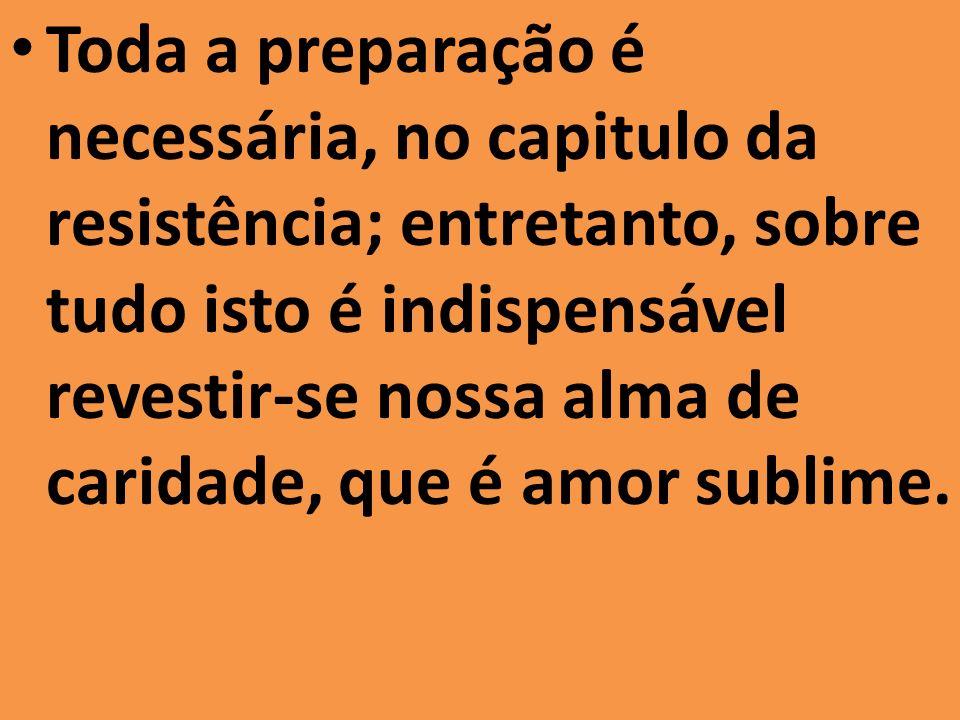 Toda a preparação é necessária, no capitulo da resistência; entretanto, sobre tudo isto é indispensável revestir-se nossa alma de caridade, que é amor