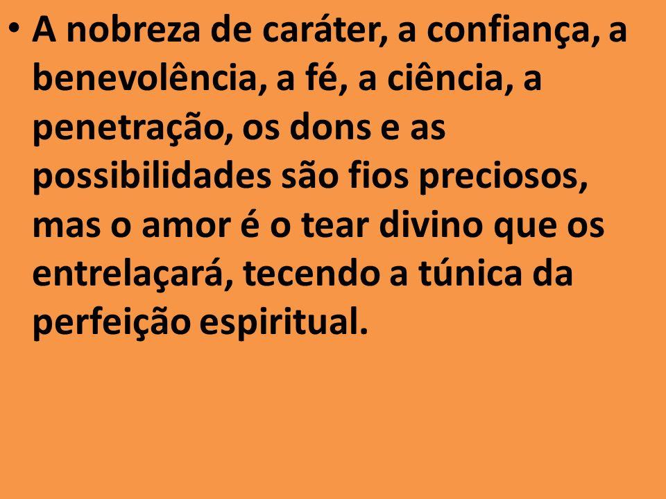 A nobreza de caráter, a confiança, a benevolência, a fé, a ciência, a penetração, os dons e as possibilidades são fios preciosos, mas o amor é o tear