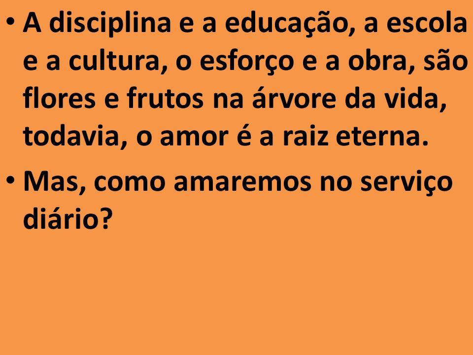 A disciplina e a educação, a escola e a cultura, o esforço e a obra, são flores e frutos na árvore da vida, todavia, o amor é a raiz eterna. Mas, como