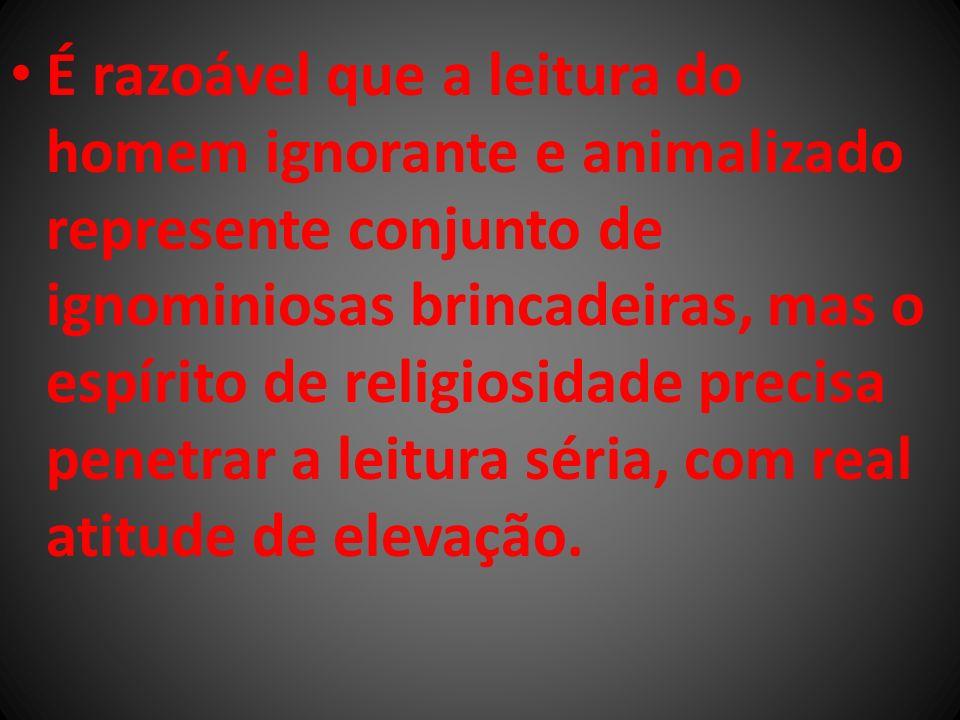 É razoável que a leitura do homem ignorante e animalizado represente conjunto de ignominiosas brincadeiras, mas o espírito de religiosidade precisa pe