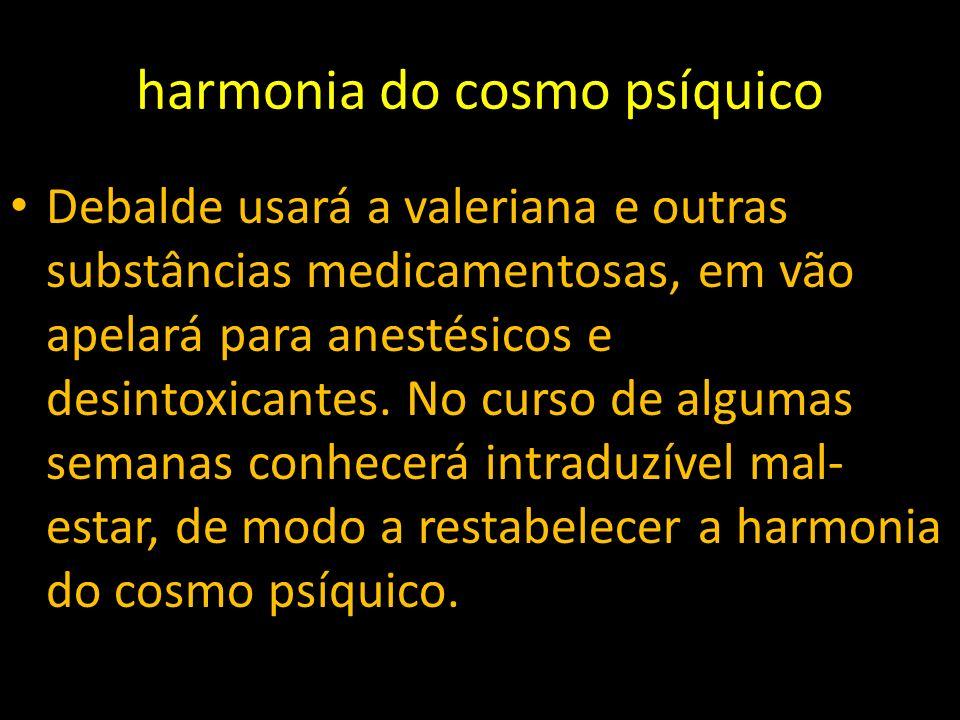 harmonia do cosmo psíquico Debalde usará a valeriana e outras substâncias medicamentosas, em vão apelará para anestésicos e desintoxicantes. No curso