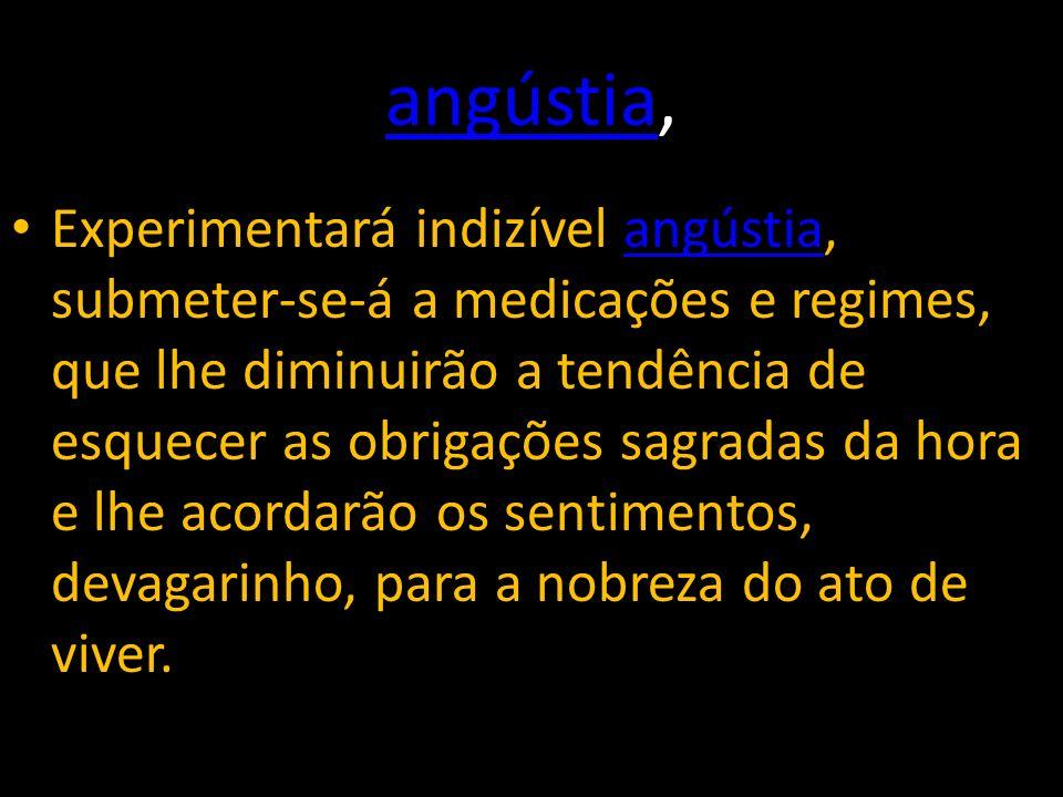 angústiaangústia, Experimentará indizível angústia, submeter-se-á a medicações e regimes, que lhe diminuirão a tendência de esquecer as obrigações sag