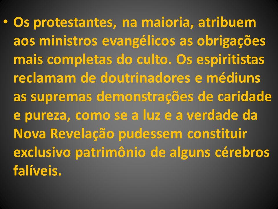 Os protestantes, na maioria, atribuem aos ministros evangélicos as obrigações mais completas do culto. Os espiritistas reclamam de doutrinadores e méd