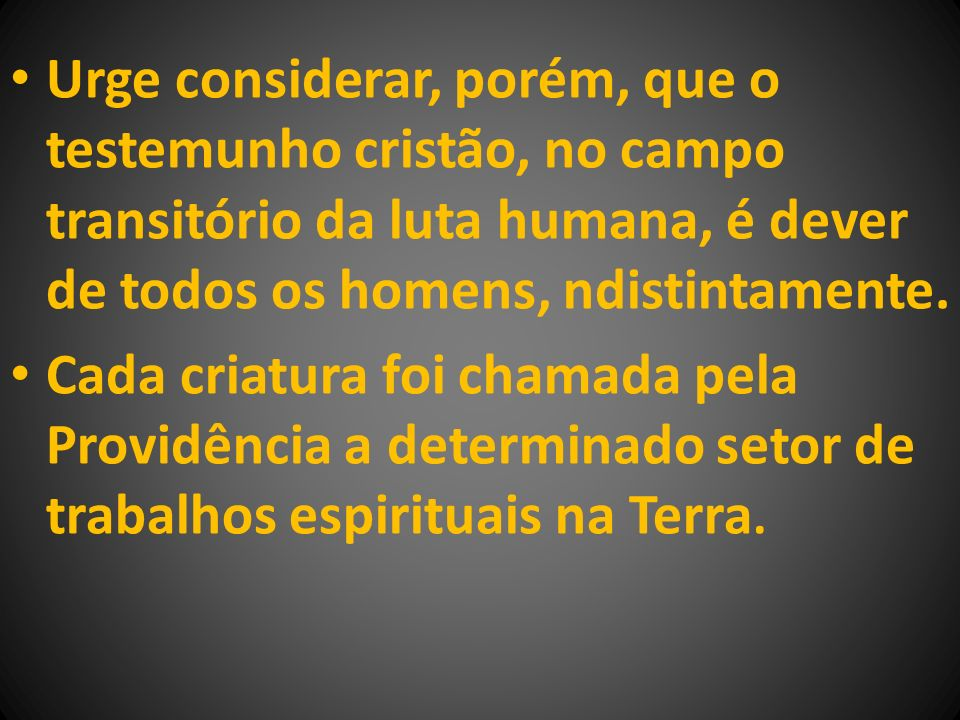 Urge considerar, porém, que o testemunho cristão, no campo transitório da luta humana, é dever de todos os homens, ndistintamente. Cada criatura foi c