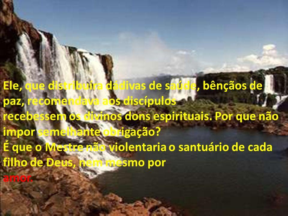 Ele, que distribuíra dádivas de saúde, bênçãos de paz, recomendava aos discípulos recebessem os divinos dons espirituais. Por que não impor semelhante