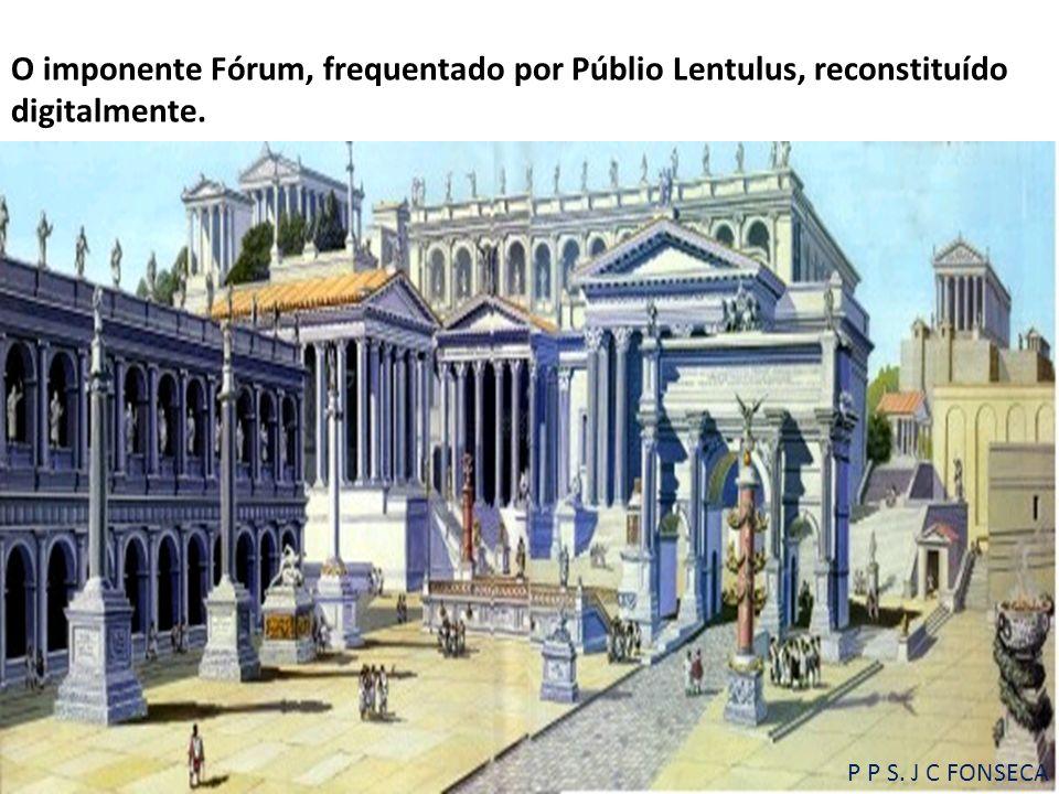 O imponente Fórum, frequentado por Públio Lentulus, reconstituído digitalmente. P P S. J C FONSECA