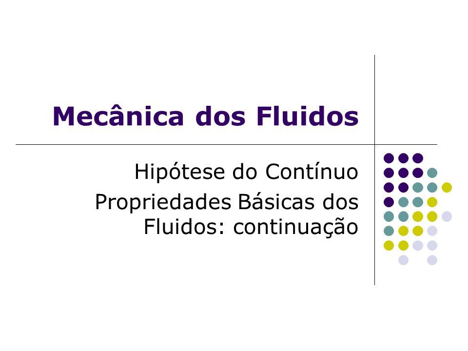 Mecânica dos Fluidos Hipótese do Contínuo Propriedades Básicas dos Fluidos: continuação
