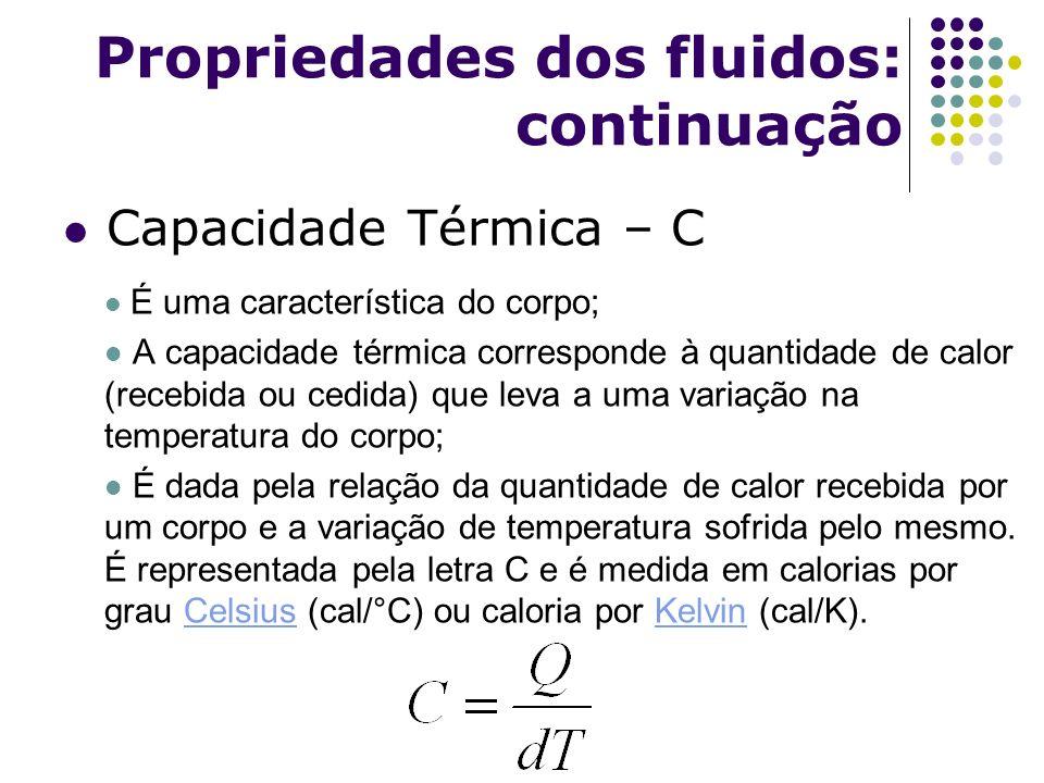 Propriedades dos fluidos: continuação Capacidade Térmica – C É uma característica do corpo; A capacidade térmica corresponde à quantidade de calor (re