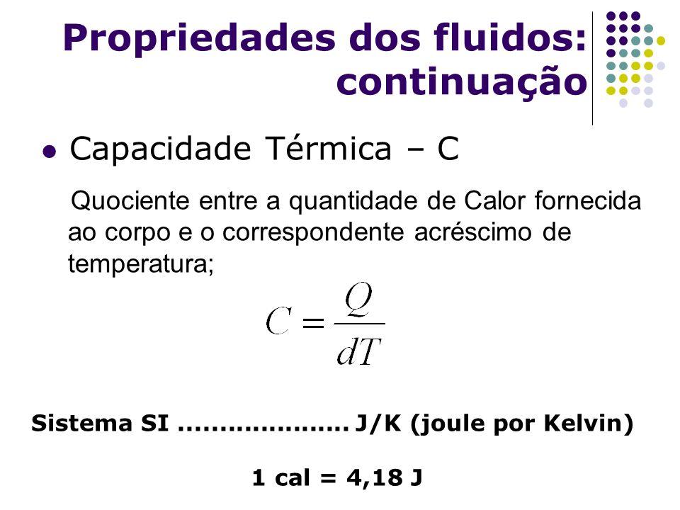 Propriedades dos fluidos: continuação Capacidade Térmica – C Quociente entre a quantidade de Calor fornecida ao corpo e o correspondente acréscimo de