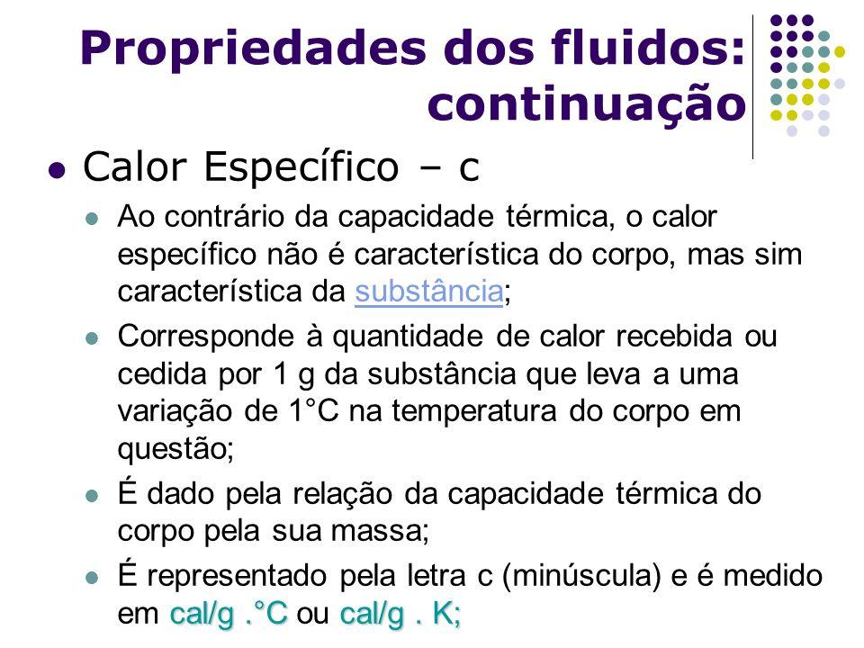 Propriedades dos fluidos: continuação Calor Específico – c Ao contrário da capacidade térmica, o calor específico não é característica do corpo, mas s