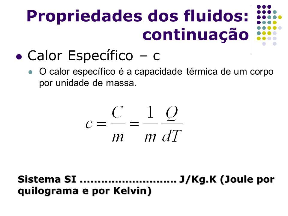Propriedades dos fluidos: continuação Calor Específico – c O calor específico é a capacidade térmica de um corpo por unidade de massa. Sistema SI.....