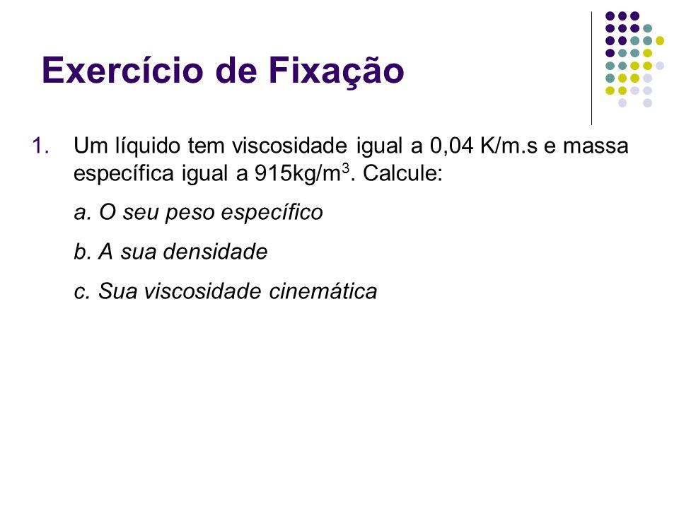 Exercício de Fixação 1.Um líquido tem viscosidade igual a 0,04 K/m.s e massa específica igual a 915kg/m 3. Calcule: a. O seu peso específico b. A sua