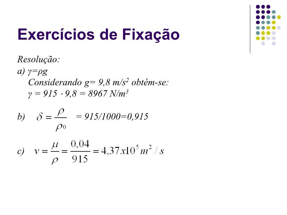 Exercícios de Fixação Resolução: a) γ=ρg Considerando g= 9,8 m/s 2 obtém-se: γ = 915 9,8 = 8967 N/m 3 b) = 915/1000=0,915 c)