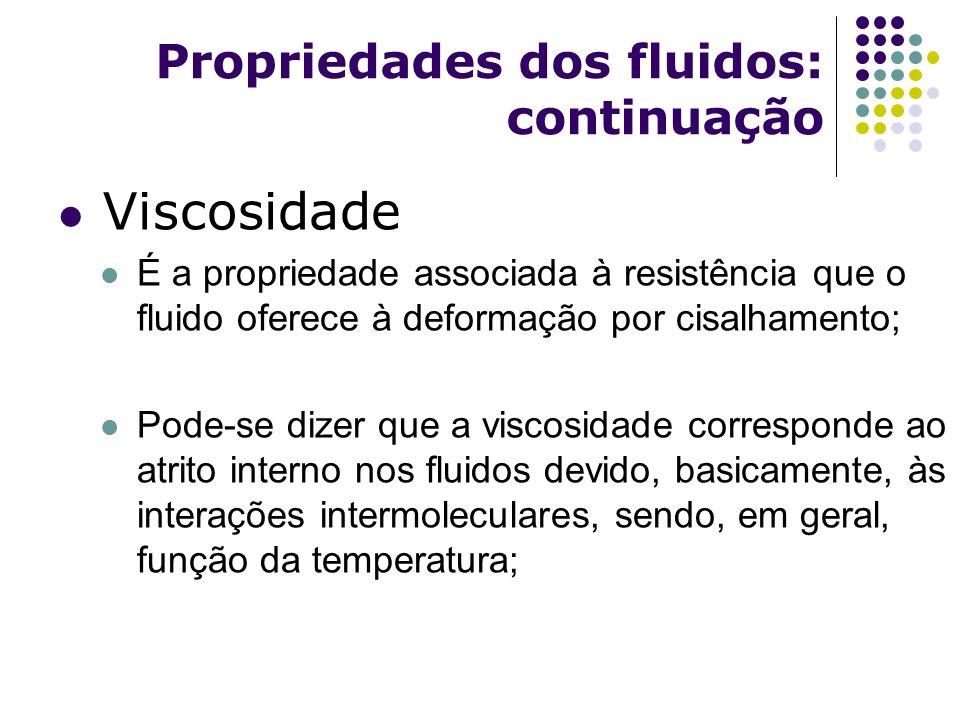 Propriedades dos fluidos: continuação Viscosidade É a propriedade associada à resistência que o fluido oferece à deformação por cisalhamento; Pode-se