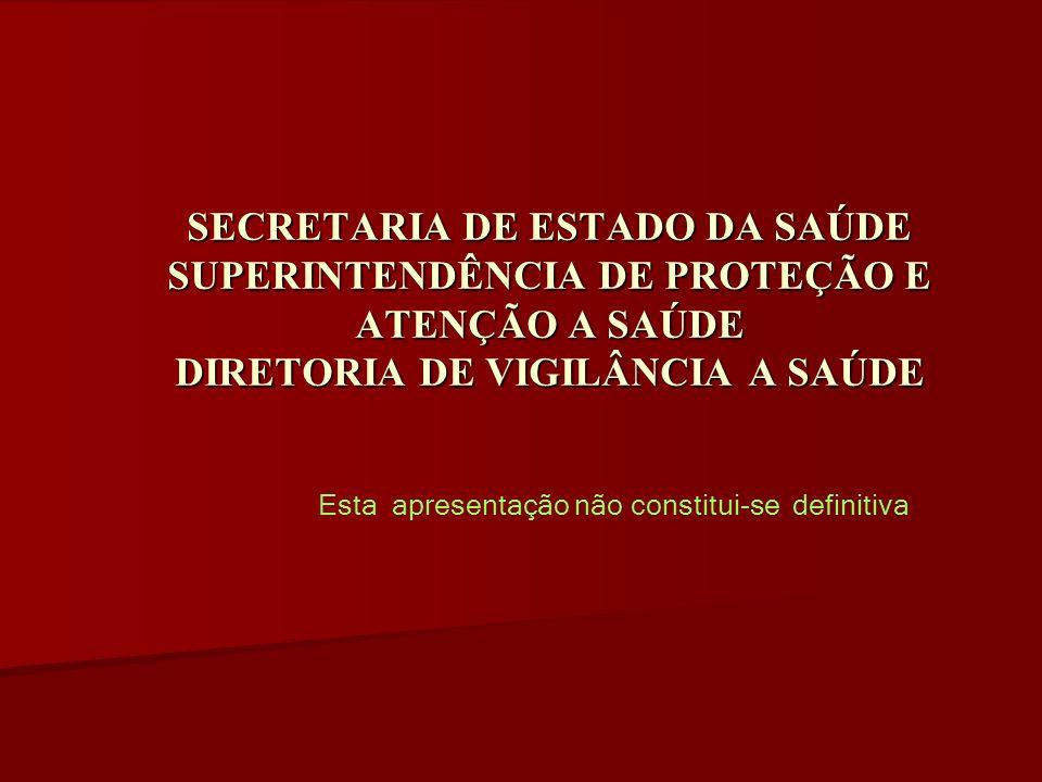 SECRETARIA DE ESTADO DA SAÚDE SUPERINTENDÊNCIA DE PROTEÇÃO E ATENÇÃO A SAÚDE DIRETORIA DE VIGILÂNCIA A SAÚDE Esta apresentação não constitui-se defini