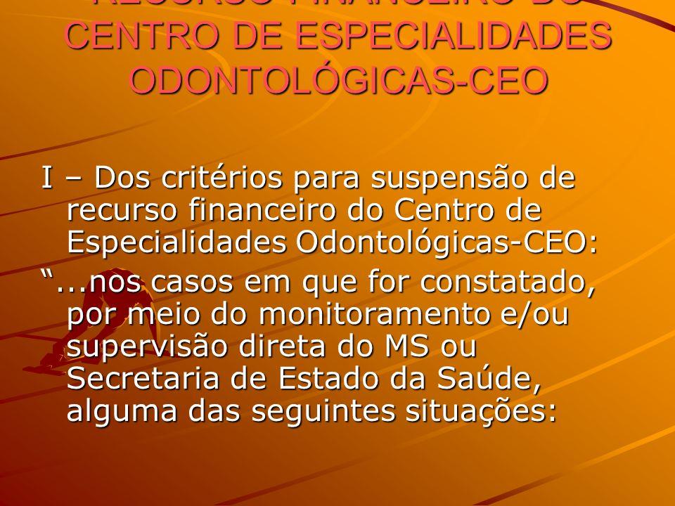 CRITÉRIOS DE SUSPENSÃO DE RECURSO FINANCEIRO DO CENTRO DE ESPECIALIDADES ODONTOLÓGICAS-CEO I – Dos critérios para suspensão de recurso financeiro do C
