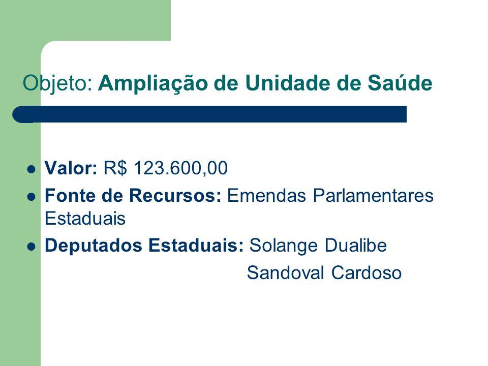 Objeto: Ampliação de Unidade de Saúde Valor: R$ 123.600,00 Fonte de Recursos: Emendas Parlamentares Estaduais Deputados Estaduais: Solange Dualibe Sandoval Cardoso