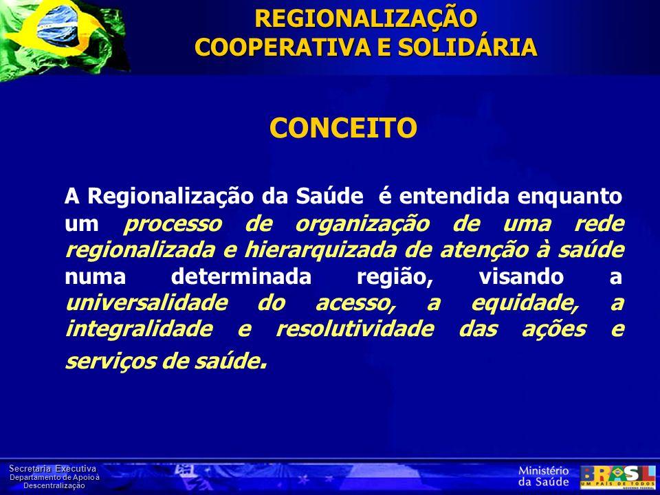Secretaria Executiva Departamento de Apoio à Descentralização CONCEITO A Regionalização da Saúde é entendida enquanto um processo de organização de um