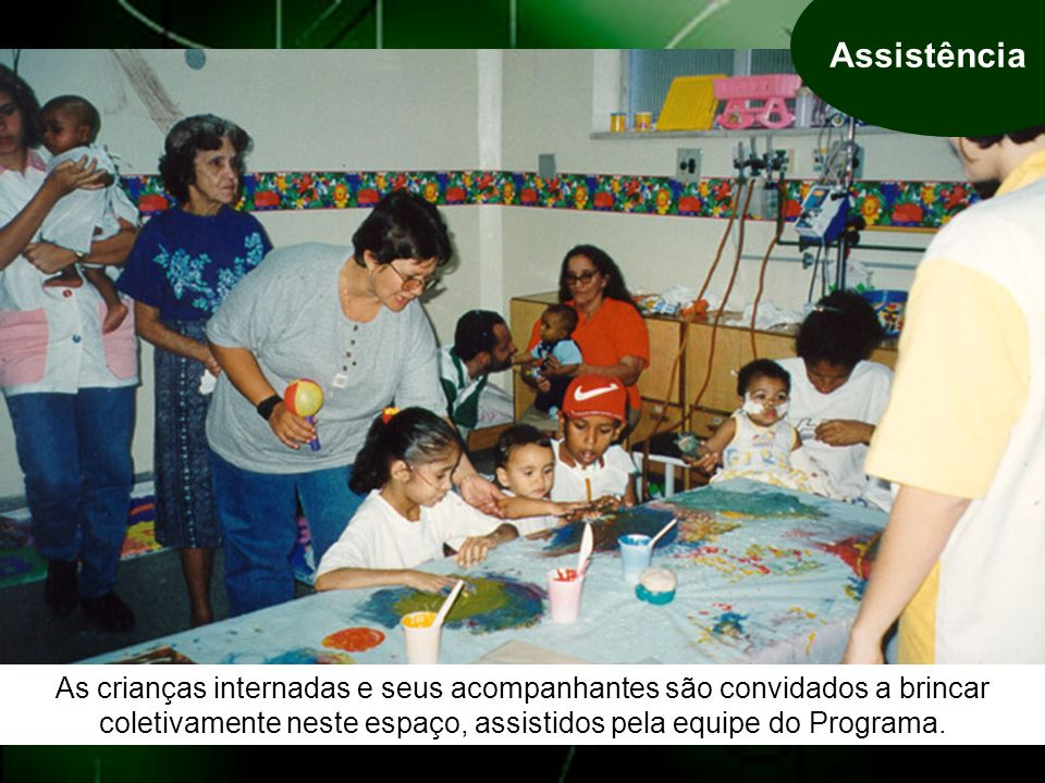As crianças internadas e seus acompanhantes são convidados a brincar coletivamente neste espaço, assistidos pela equipe do Programa.