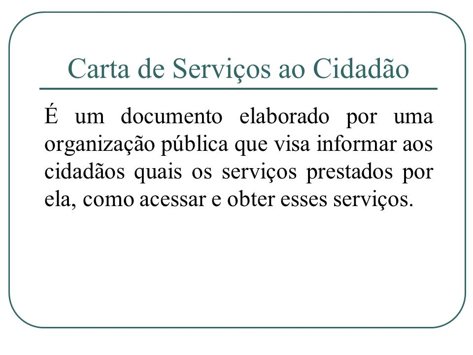Carta de Serviços ao Cidadão É um documento elaborado por uma organização pública que visa informar aos cidadãos quais os serviços prestados por ela,