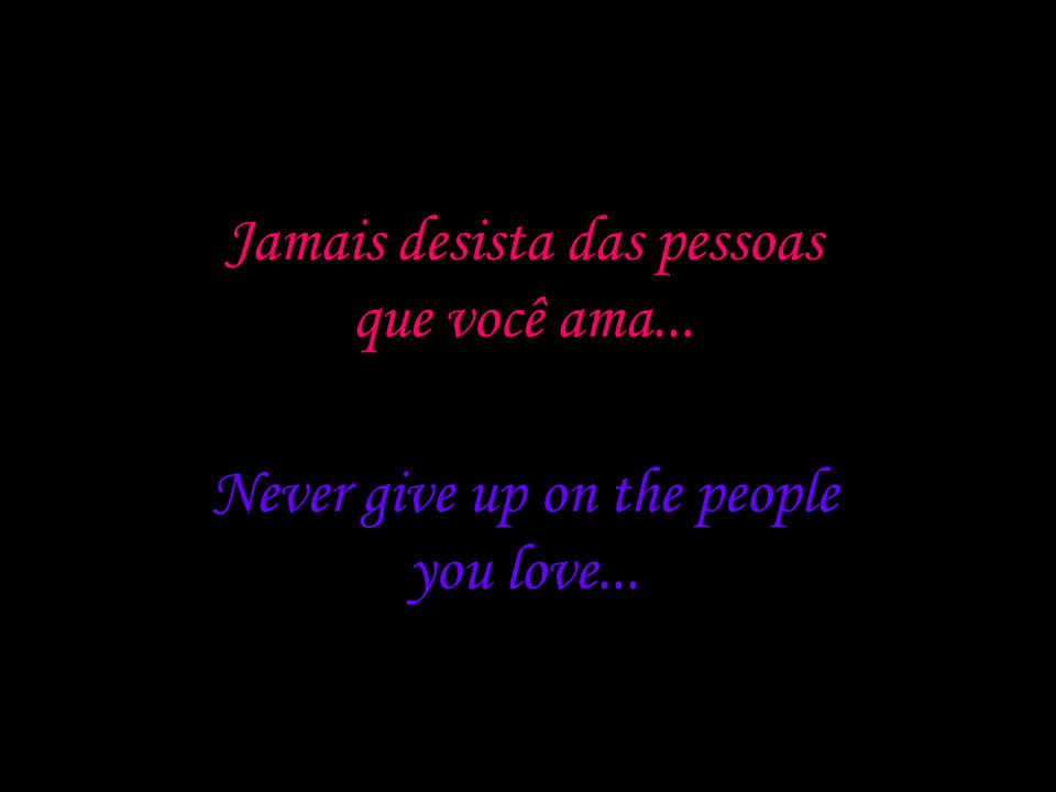 Jamais desista de si mesmo... Never give up on yourself...