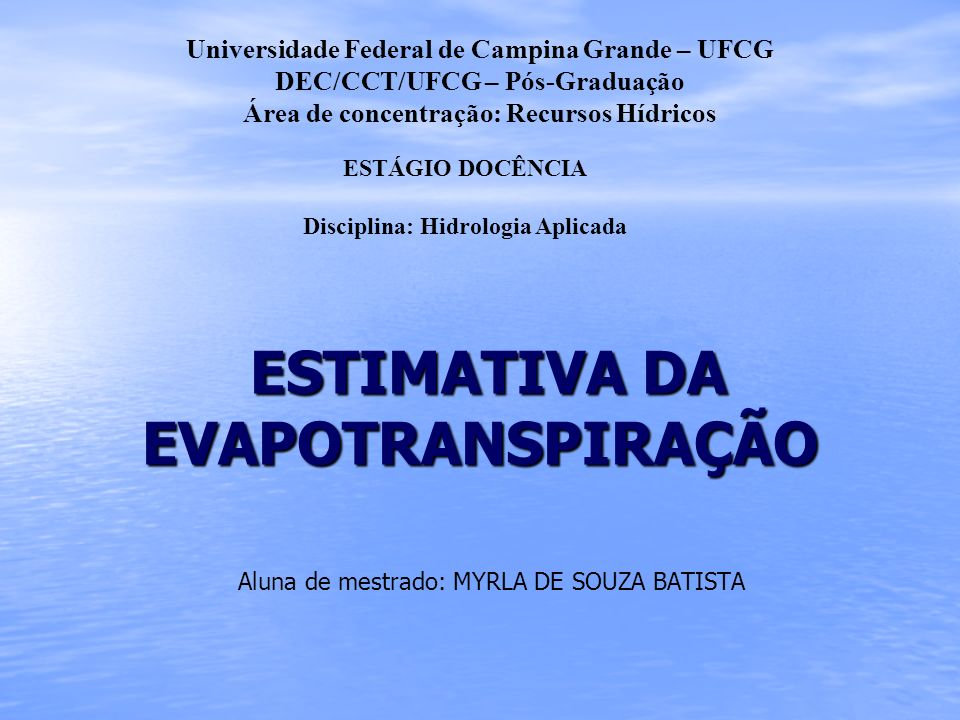 ESTIMATIVA DA EVAPOTRANSPIRAÇÃO ESTIMATIVA DA EVAPOTRANSPIRAÇÃO Aluna de mestrado: MYRLA DE SOUZA BATISTA Universidade Federal de Campina Grande – UFC