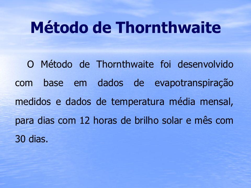 Método de Thornthwaite O método de Thorntwaite é calculado da seguinte forma: Onde: ETP = Evapotranspiração potencial (mm/mês) F c = Fator de correção em função da latitude e mês do ano; a = 6,75.