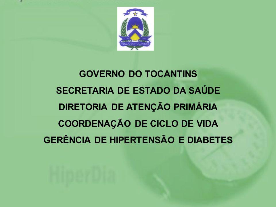 GOVERNO DO TOCANTINS SECRETARIA DE ESTADO DA SAÚDE DIRETORIA DE ATENÇÃO PRIMÁRIA COORDENAÇÃO DE CICLO DE VIDA GERÊNCIA DE HIPERTENSÃO E DIABETES