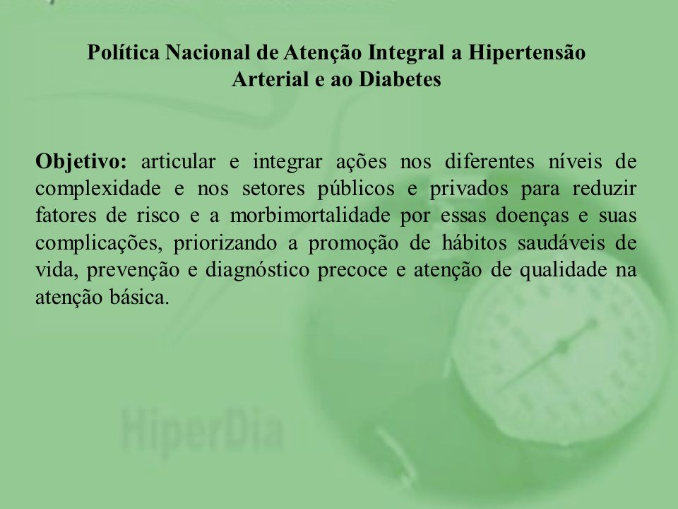 Política Nacional de Atenção Integral a Hipertensão Arterial e ao Diabetes Objetivo: articular e integrar ações nos diferentes níveis de complexidade