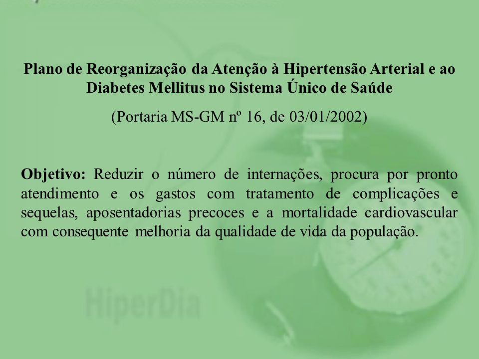 Plano de Reorganização da Atenção à Hipertensão Arterial e ao Diabetes Mellitus no Sistema Único de Saúde (Portaria MS-GM nº 16, de 03/01/2002) Objeti